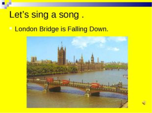 Let's sing a song . London Bridge is Falling Down.