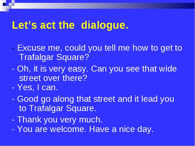 Let's act the dialogue. - Excuse me, could you tell me how to get to Trafalga...
