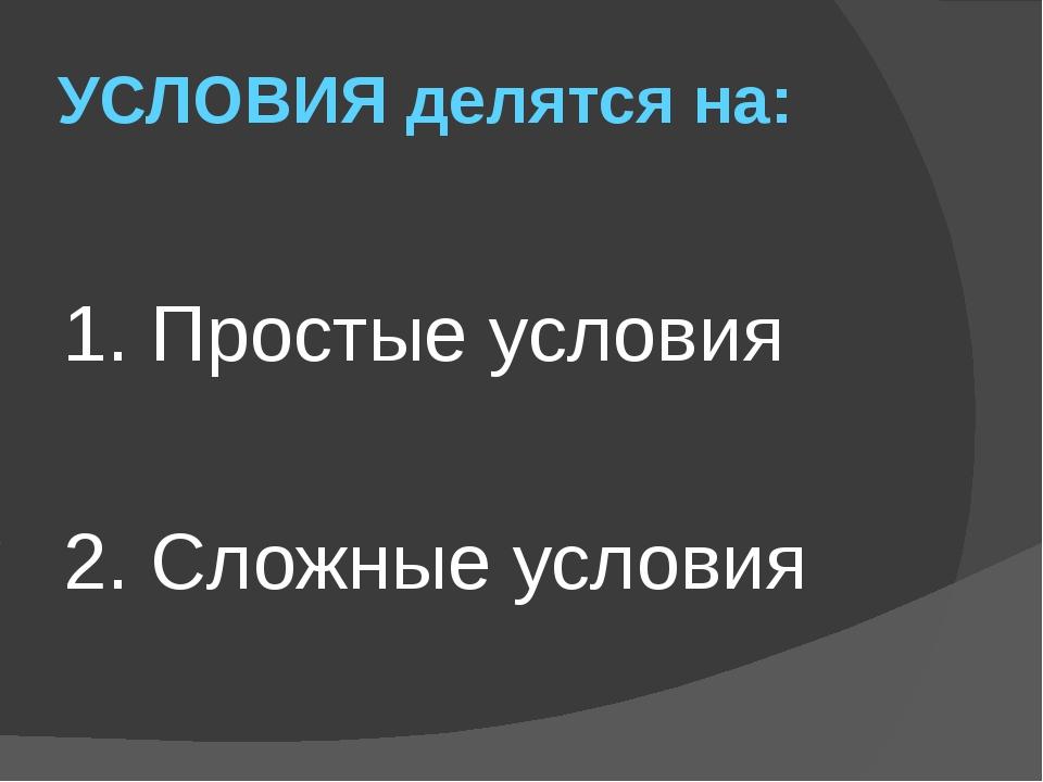 УСЛОВИЯ делятся на: 1. Простые условия 2. Сложные условия