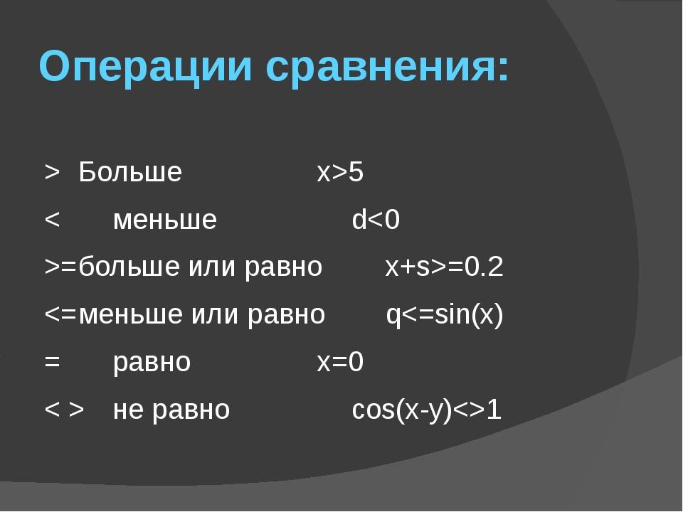 Операции сравнения: > Большеx>5 <меньшеd=больше или равноx+s>=0.2