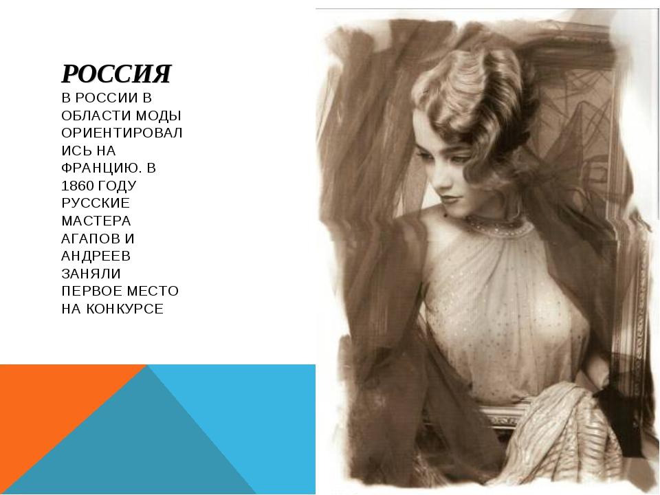 РОССИЯ В РОССИИ В ОБЛАСТИ МОДЫ ОРИЕНТИРОВАЛИСЬ НА ФРАНЦИЮ. В 1860 ГОДУ РУССКИ...