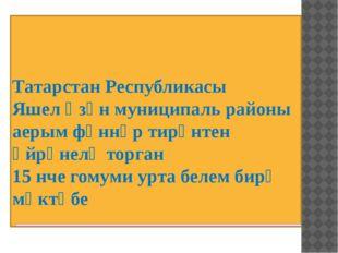 Татарстан Республикасы Яшел Үзән муниципаль районы аерым фәннәр тирәнтен өйрә