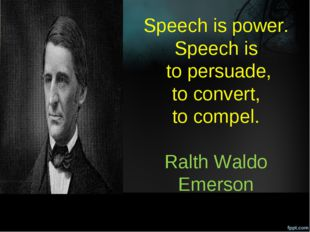 Speech is power. Speech is to persuade, to convert, to compel. Ralth Waldo Em