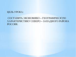 ЦЕЛЬ УРОКА: СОСТАВИТЬ ЭКОНОМИКО – ГЕОГРАФИЧЕСКУЮ ХАРАКТЕРИСТИКУ СЕВЕРО – ЗАПА