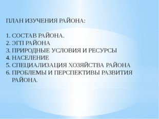 ПЛАН ИЗУЧЕНИЯ РАЙОНА: СОСТАВ РАЙОНА. ЭГП РАЙОНА ПРИРОДНЫЕ УСЛОВИЯ И РЕСУРСЫ Н
