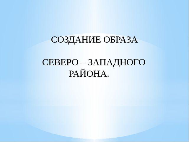 СОЗДАНИЕ ОБРАЗА СЕВЕРО – ЗАПАДНОГО РАЙОНА.