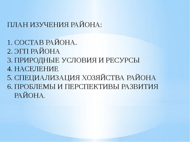ПЛАН ИЗУЧЕНИЯ РАЙОНА: СОСТАВ РАЙОНА. ЭГП РАЙОНА ПРИРОДНЫЕ УСЛОВИЯ И РЕСУРСЫ Н...