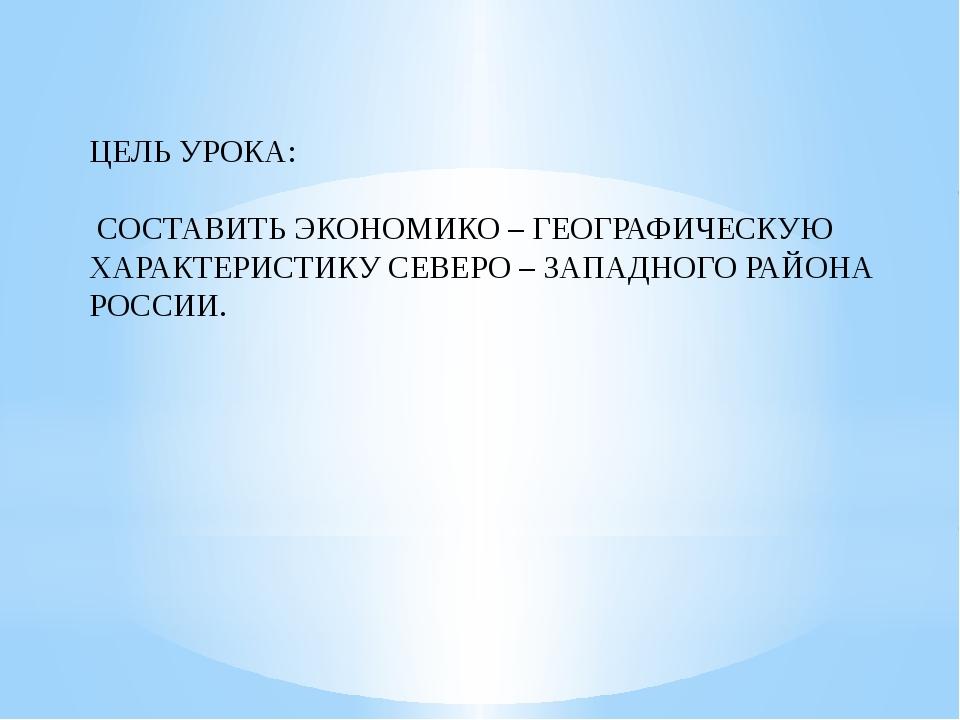 ЦЕЛЬ УРОКА: СОСТАВИТЬ ЭКОНОМИКО – ГЕОГРАФИЧЕСКУЮ ХАРАКТЕРИСТИКУ СЕВЕРО – ЗАПА...