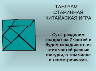 ТАНГРАМ – СТАРИННАЯ КИТАЙАСКАЯ ИГРА Суть: разделим квадрат на 7 частей и буде