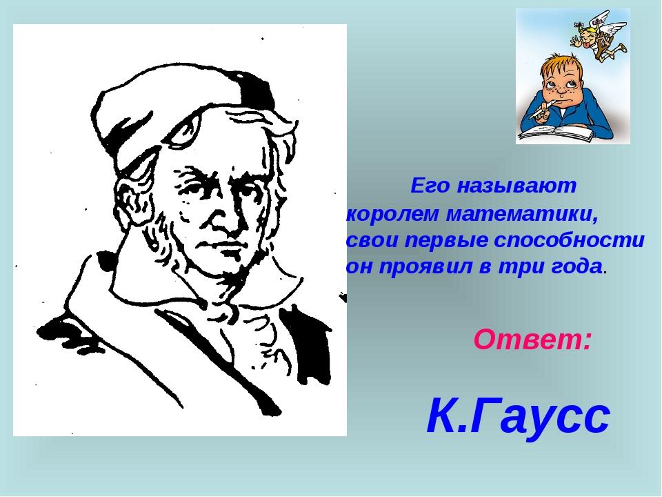 Ответ: К.Гаусс Его называют королем математики, свои первые способности он пр...