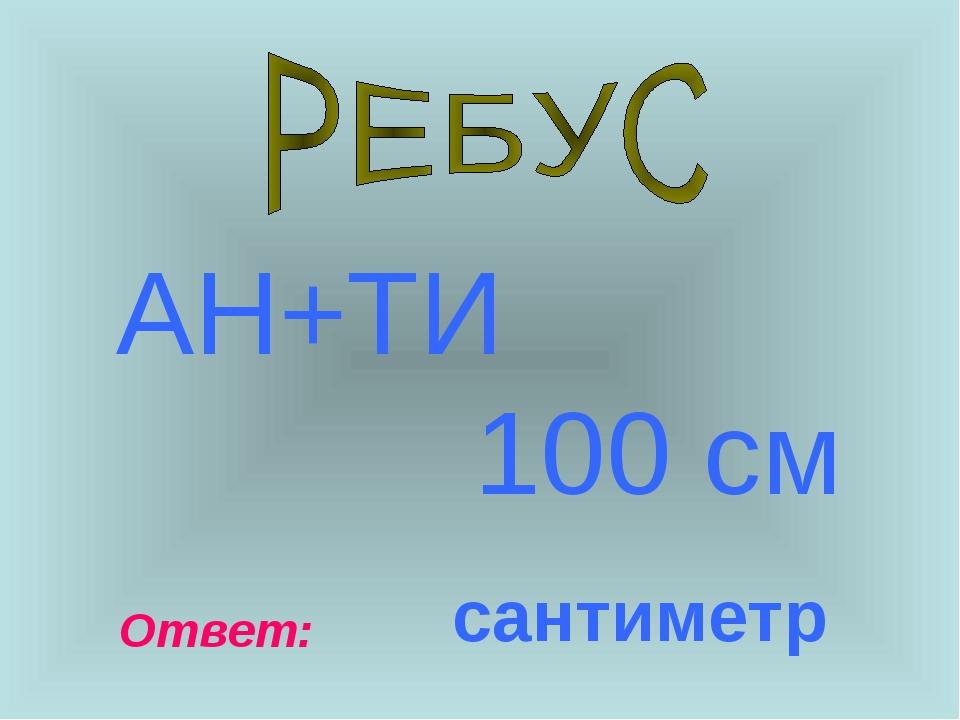 АН+ТИ 100 см Ответ: сантиметр