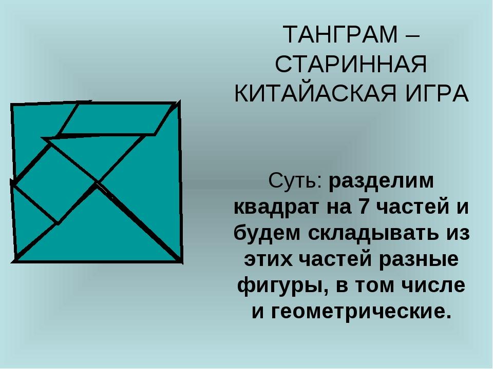 ТАНГРАМ – СТАРИННАЯ КИТАЙАСКАЯ ИГРА Суть: разделим квадрат на 7 частей и буде...