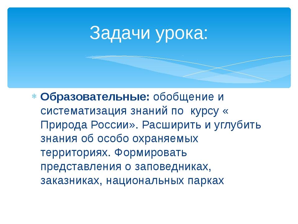Образовательные: обобщение и систематизация знаний по курсу « Природа России»...