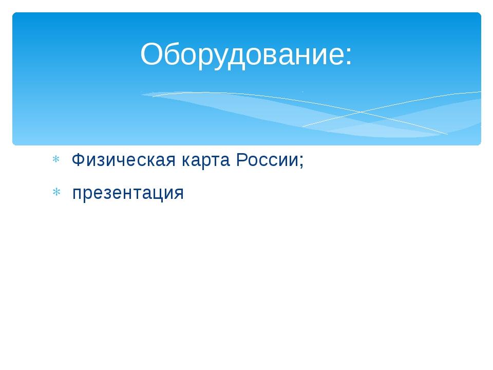 Физическая карта России; презентация Оборудование: