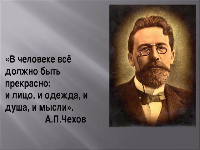«В человеке всё должно быть прекрасно: и лицо, и одежда, и душа, и мысли»....