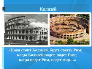 Колизей «Пока стоит Колизей, будет стоять Рим; когда Колизей падет, падет Рим