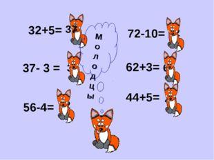 32+5= 37- 3 = 56-4= 72-10= 62+3= 44+5= 37 34 52 62 65 49 М о л о д ц ы