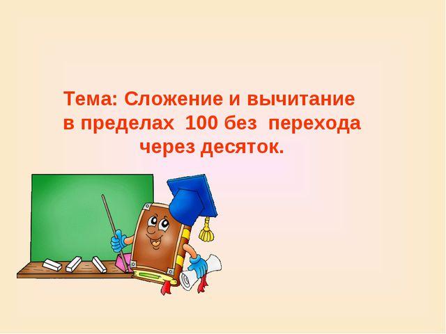Тема: Сложение и вычитание в пределах 100 без перехода через десяток.