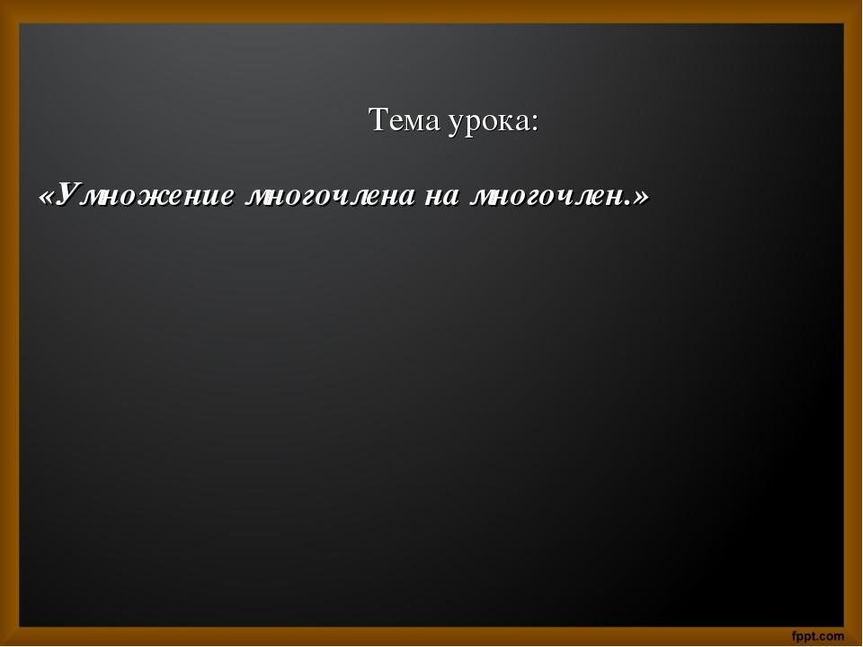 Тема урока: «Умножение многочлена на многочлен.»