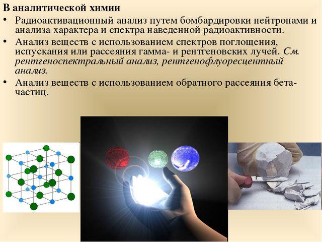 В аналитической химии Радиоактивационный анализ путем бомбардировки нейтронам...
