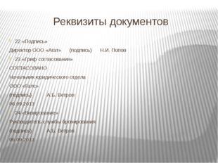 Реквизиты документов 22 «Подпись» Директор ООО «Агат» (подпись) Н.И. Попов 23