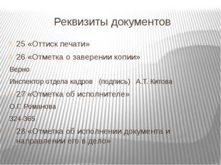 Реквизиты документов 25 «Оттиск печати» 26 «Отметка о заверении копии» Верно
