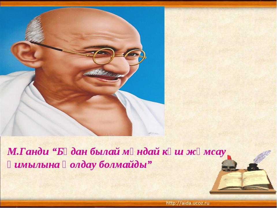"""М.Ганди """"Бұдан былай мұндай күш жұмсау қимылына қолдау болмайды"""""""