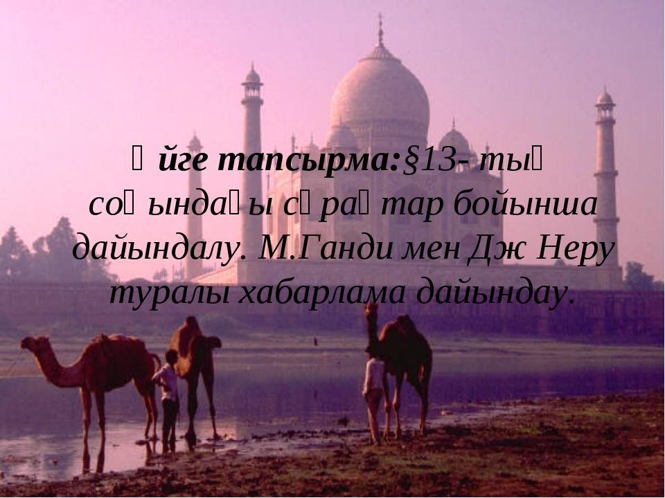 Үйге тапсырма:§13- тың соңындағы сұрақтар бойынша дайындалу. М.Ганди мен Дж Н...