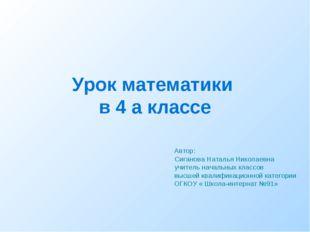 Урок математики в 4 а классе Автор: Сиганова Наталья Николаевна учитель нача