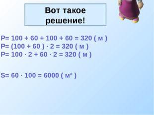 Вот такое решение! P= 100 + 60 + 100 + 60 = 320 ( м ) P= (100 + 60 ) · 2 = 32