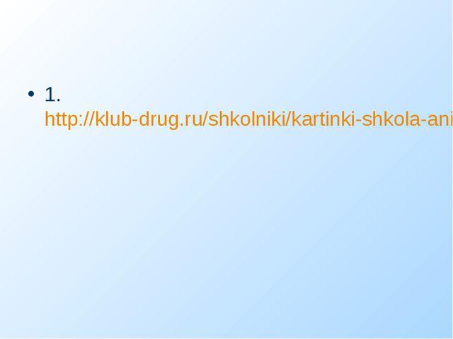 1. http://klub-drug.ru/shkolniki/kartinki-shkola-animacii-knigi-shkolnye.html
