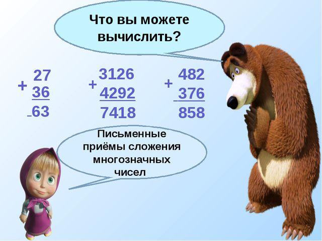 + + + 27 36 3126 4292 482 376 Что вы можете вычислить? 63 7418 858 Письменные...