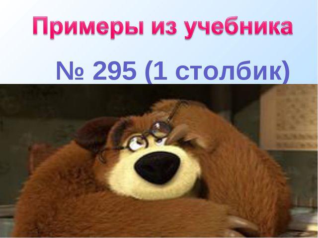 № 295 (1 столбик)