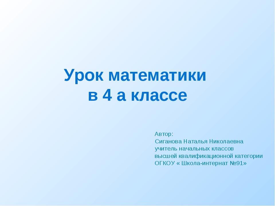 Урок математики в 4 а классе Автор: Сиганова Наталья Николаевна учитель нача...