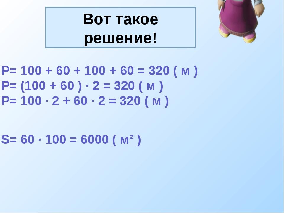 Вот такое решение! P= 100 + 60 + 100 + 60 = 320 ( м ) P= (100 + 60 ) · 2 = 32...