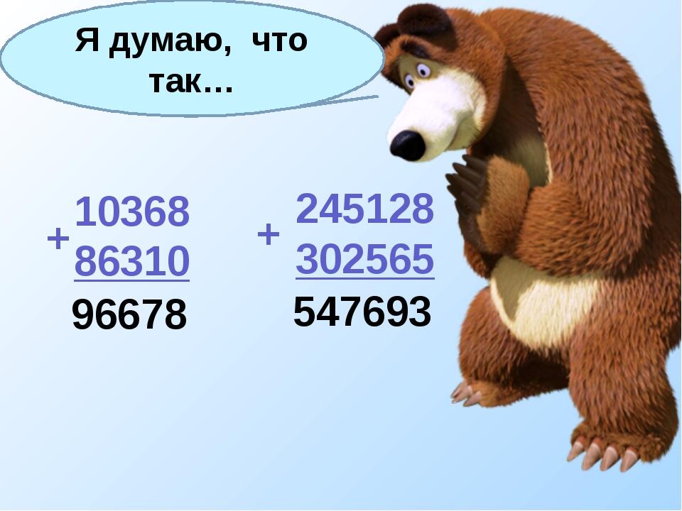 10368 86310 245128 302565 + + Я думаю, что так… 96678 547693
