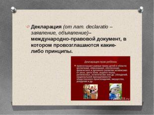 Декларация(от лат.declaratio – заявление, объявление)– международно-правов