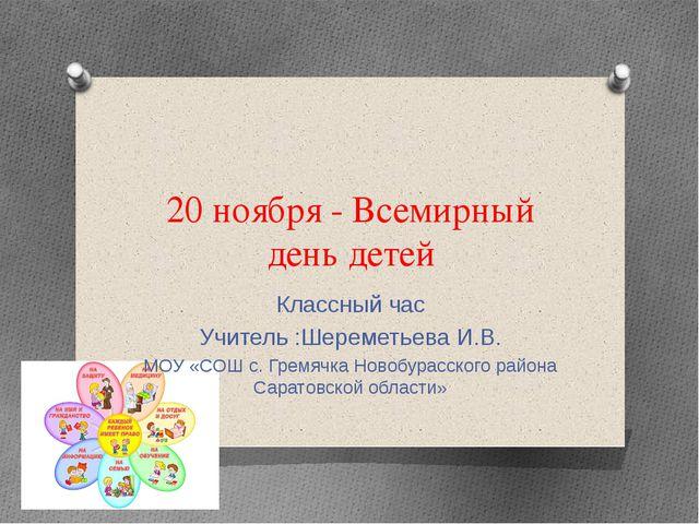 20 ноября - Всемирный день детей Классный час Учитель :Шереметьева И.В. МОУ «...