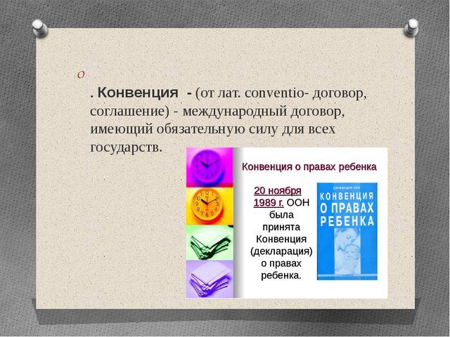 .Конвенция -(от лат. conventio- договор, соглашение) - международный дого...