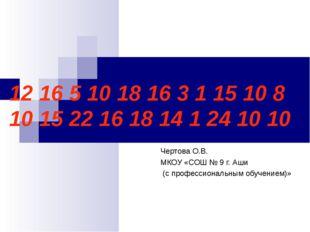12 16 5 10 18 16 3 1 15 10 8 10 15 22 16 18 14 1 24 10 10 Чертова О.В. МКОУ «