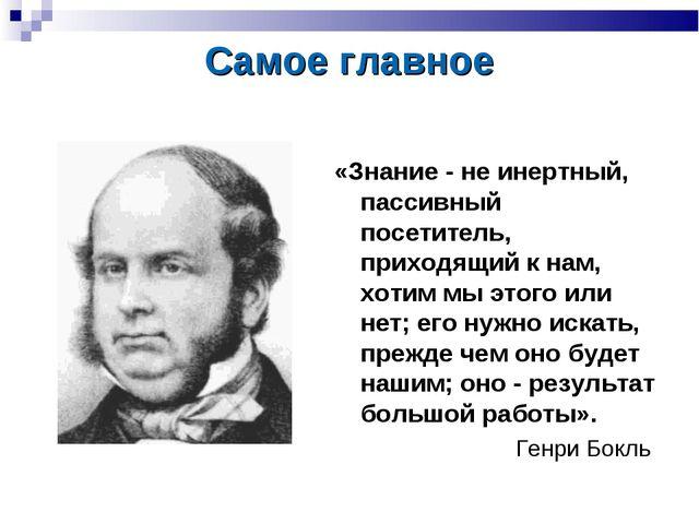 Самое главное «Знание - не инертный, пассивный посетитель, приходящий к нам,...