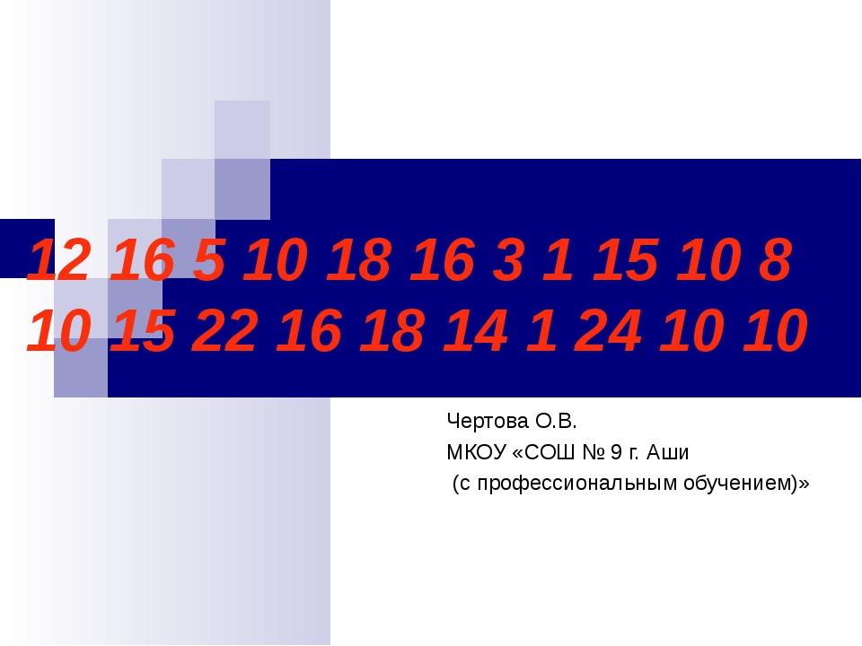 12 16 5 10 18 16 3 1 15 10 8 10 15 22 16 18 14 1 24 10 10 Чертова О.В. МКОУ «...