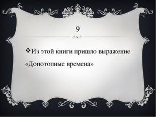 9 Из этой книги пришло выражение «Допотопные времена»