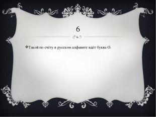 6 Такой по счёту в русском алфавите идёт буква О.