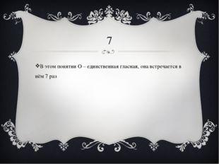 7 В этом понятии О – единственная гласная, она встречается в нём 7 раз