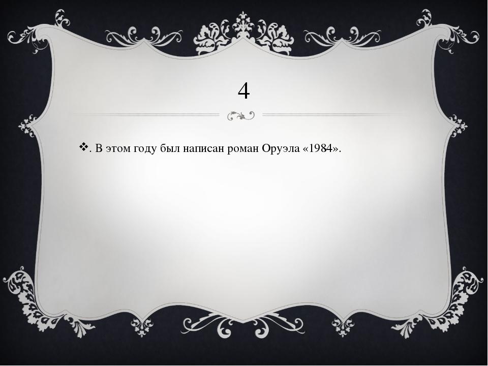4 . В этом году был написан роман Оруэла «1984».