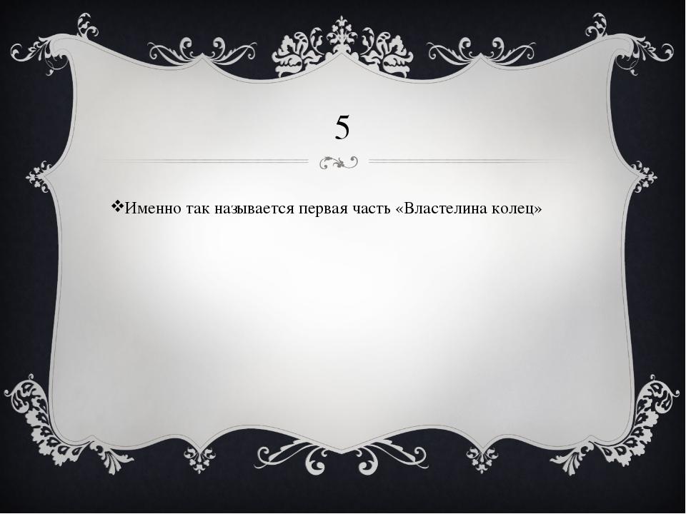 5 Именно так называется первая часть «Властелина колец»