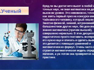 1.Ученый Вряд ли вы достигнете высот в любой из точных наук, не зная математи