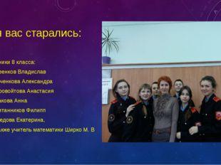 Для вас старались: Ученики 8 класса: Киреенков Владислав Марченкова Александр