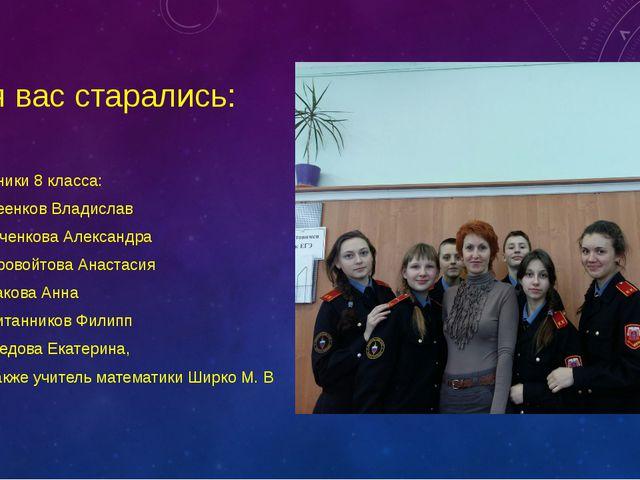 Для вас старались: Ученики 8 класса: Киреенков Владислав Марченкова Александр...